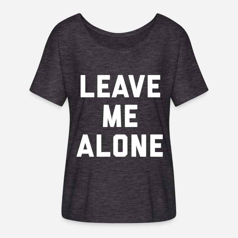 Leave Me Alone Funny Quote Womens Flowy T Shirt Spreadshirt
