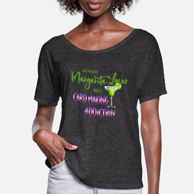 Card Margarita lover with Card Making Addiction - Women's Flowy T-Shirt