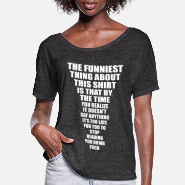 Fuck You THE FUNNIEST THING ABOUT THIS SHIRT - Women's Flowy T-Shirt