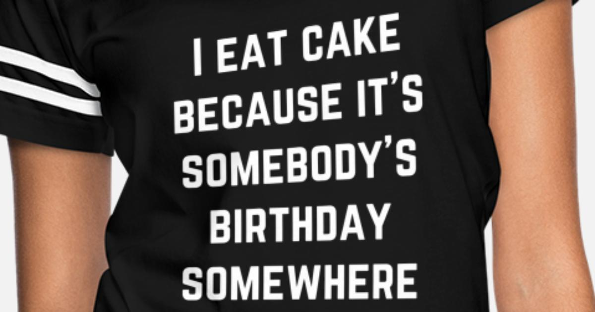 I EAT CAKE BECAUSE IT/'S SOMEBODY/'S BIRTHDAY SOMEWHERE T SHIRT FUNNY GIFT FASHION