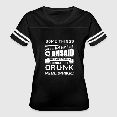 Unsaid Some Things Are Better Unsaid, But Get Drunk And - Women's Vintage Sport T-Shirt