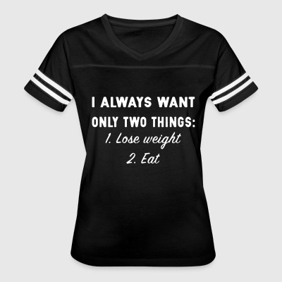 i always want only two things lose weight and eat - Women's Vintage Sport T-Shirt