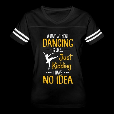 a day without dancing is like just kidding I have - Women's Vintage Sport T-Shirt