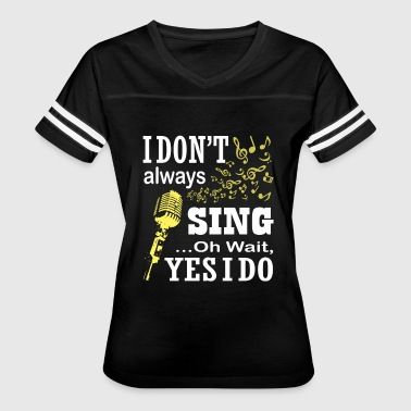 I Don't Always Sing T Shirt - Women's Vintage Sport T-Shirt