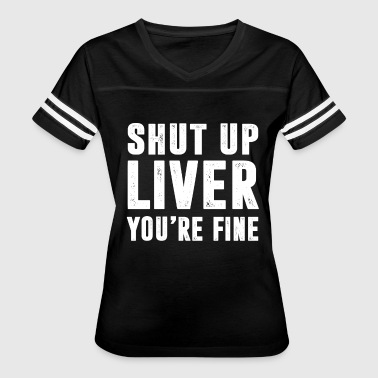 Shut Up Liver You're Fine T-Shirt - Women's Vintage Sport T-Shirt