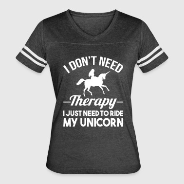Need Ride Funny DON'T NEED THERAPY I JUST NEED TO RIDE MY UNICORN - Women's Vintage Sport T-Shirt