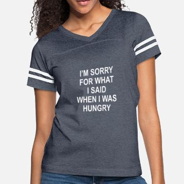 Hungry I M Sorry For What I Said When I Was Hungry - Women's Vintage Sport T-Shirt