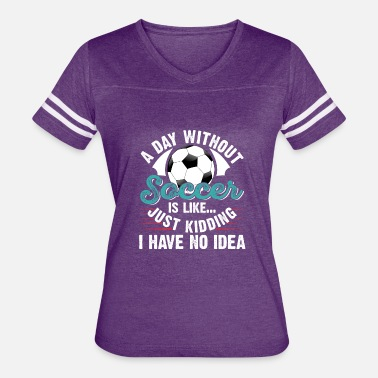 Kidding A Day Without Soccer Is Like... Just Kidding - Women's Vintage Sport T-Shirt