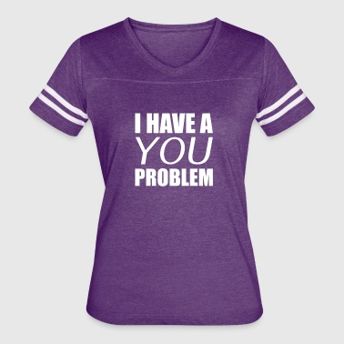 I Have A You Problem - Women's Vintage Sport T-Shirt