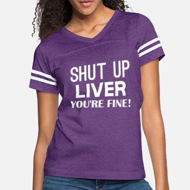 Fine Shut Up Liver Youre Fine - Women's Vintage Sport T-Shirt