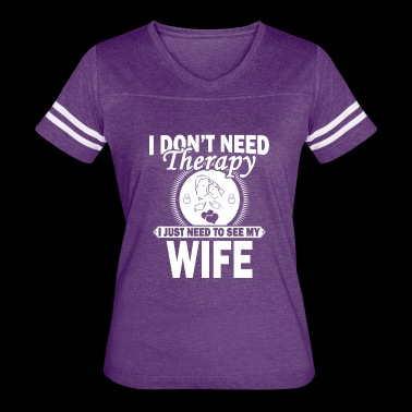 I JUST NEED TO SEE MY WIFE - Women's Vintage Sport T-Shirt