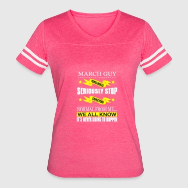 March Birth Dates March Guy: People should seriously stop expecting - Women's Vintage Sport T-Shirt