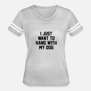 I Just Want To Hang With My Dog I just want to hang with my dog - Women's Vintage Sport T-Shirt