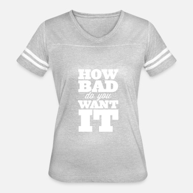How Bad Do You Want It HOW BAD DO YOU WANT IT - Women's Vintage Sport T-Shirt