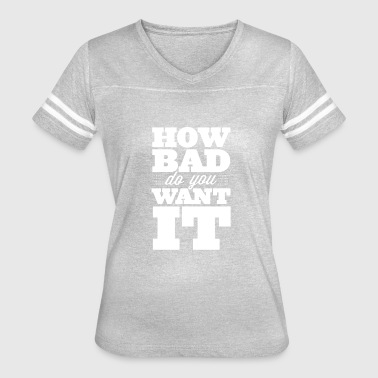 HOW BAD DO YOU WANT IT - Women's Vintage Sport T-Shirt