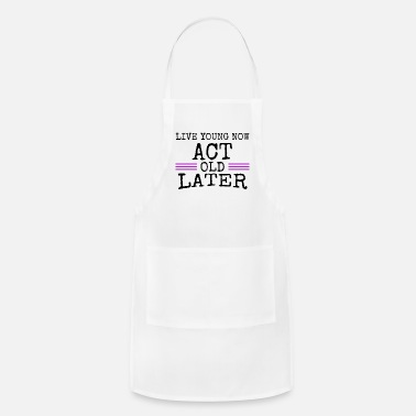 Young Live young now Act old later - Apron