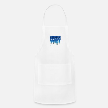 Wet Water is wet - absolutely wet - Adjustable Apron