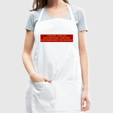 Love God love life, love a false god love death. - Adjustable Apron