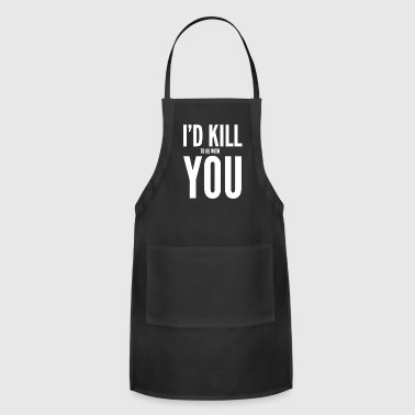 Funny Gift - I'd Kill To Be With You - Adjustable Apron