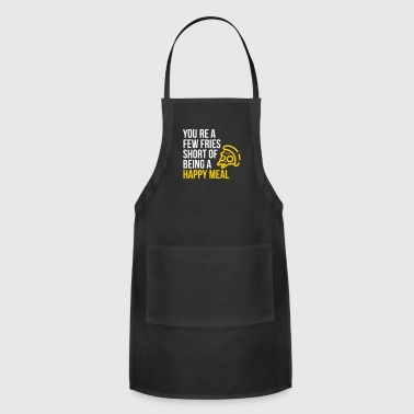 You're A Few Fries Short Of Being A Happy Meal. - Adjustable Apron