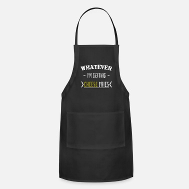 Fast Whatever I'm getting cheese fries | Friends Family - Apron