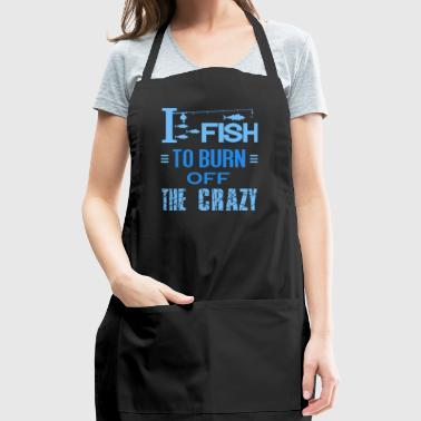 I Fish To Burn Off The Crazy T-Shirt - Adjustable Apron