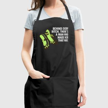Behind Every Bitch,Is A Man Who Made Her That Way. - Adjustable Apron