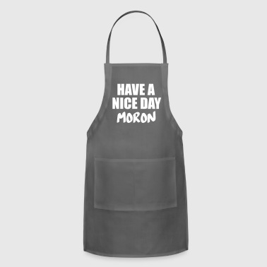 have a nive day moron - Adjustable Apron