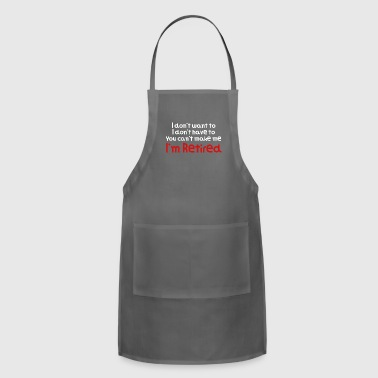 I Don't Want To You Can't Make Me I'm Retired Hilarious Gift Idea Funny Retirement Gift - Adjustable Apron