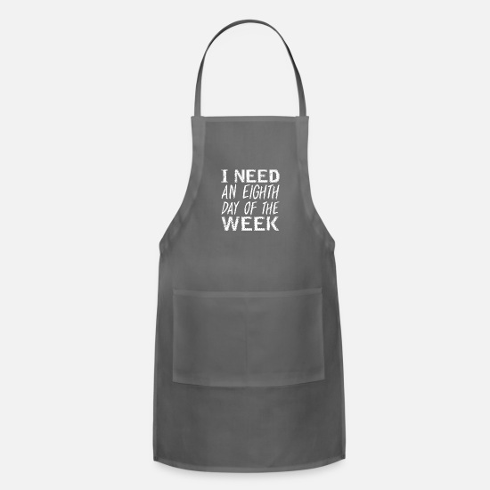 Days Of The Week Aprons - I Need An Eighth Day Of The Week Long Weekend - Apron charcoal