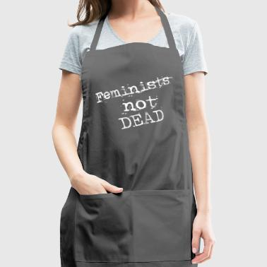 feminists not dead - Adjustable Apron