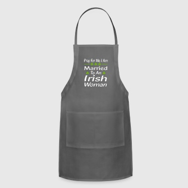Pray For Me, I'm Married To An Irish Wom - Adjustable Apron
