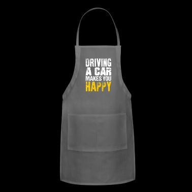 DRIVING A CAR MAKES YOU HAPPY - Adjustable Apron