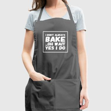 I don't always bake oh wait yes I do - Adjustable Apron