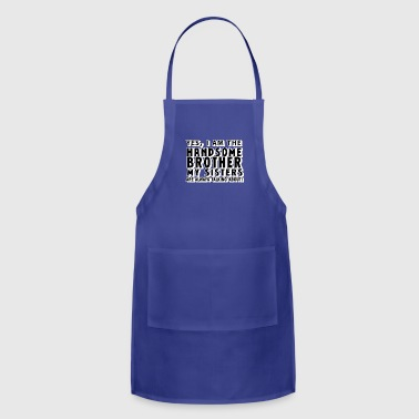 Yes, I Am the Handsome Brother my Sisters are alwa - Adjustable Apron