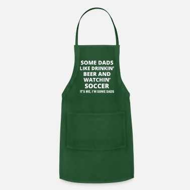 Sir some dads like drinking beer and watchin soccer it - Apron