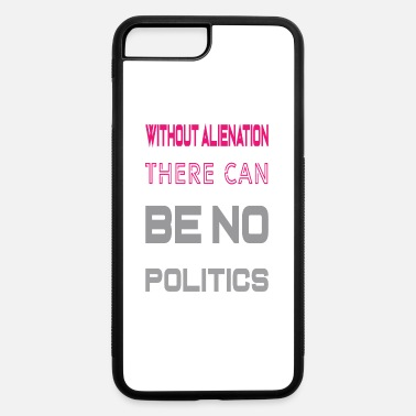 Campaign without alienation there can be no politics shirt - iPhone 7 & 8 Plus Case