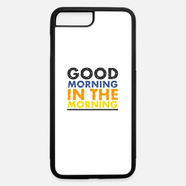 Morning good morning in the morning - iPhone 7 & 8 Plus Case