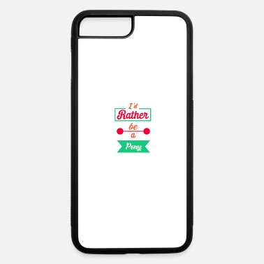 Ponies I'd Rather Be A Pony - Pony - iPhone 7 & 8 Plus Case