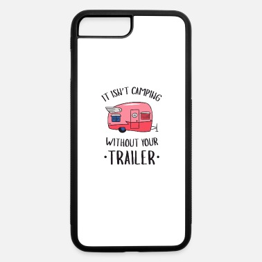 Trailer It Isn't Camping Without Your Trailer - Trailer - iPhone 7 & 8 Plus Case