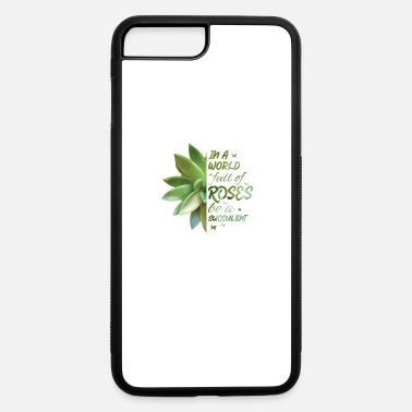 Plant-grounds In A World Full Of Roses Be A Succulent Cactus - iPhone 7 & 8 Plus Case