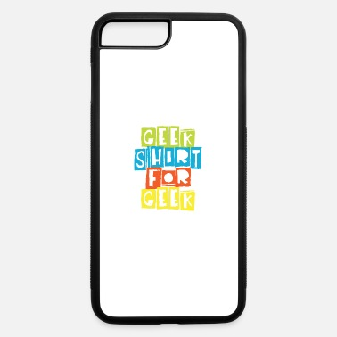 Geek Geek shirt for Geek - iPhone 7 & 8 Plus Case
