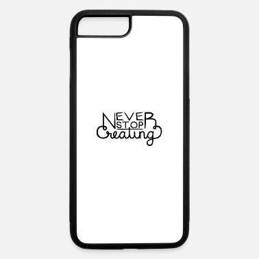 Never Stop Creating - iPhone 7 & 8 Plus Case