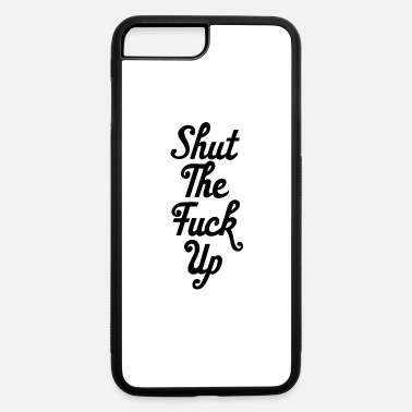 Shut The Fuck Up shut the fuck up - iPhone 7 & 8 Plus Case