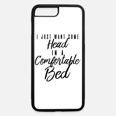 I Just Want Some Head In A Comfortable Bed I Just Want Some Head In A Comfortable Bed - iPhone 7 & 8 Plus Case