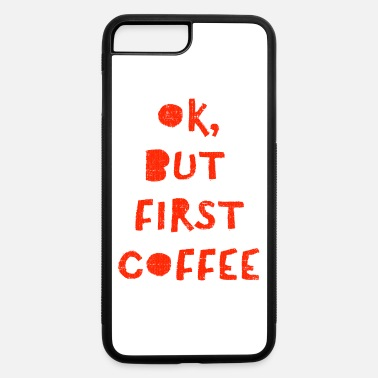 Ok But First Coffee Funny - iPhone 7 & 8 Plus Case