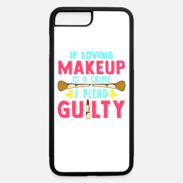 Guilty Of Crime Funny If Loving Makeup is a Crime I Plead Guilty - iPhone 7 & 8 Plus Case