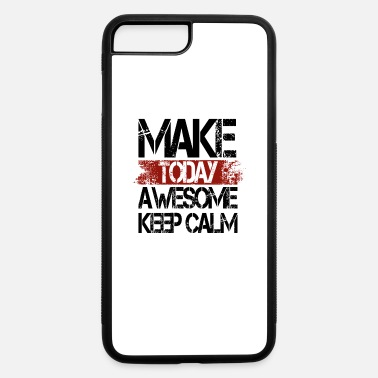 Make today awesome - keep calm - iPhone 7 & 8 Plus Case