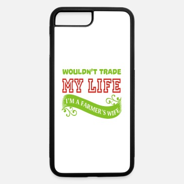 Im Farmer Wife Wouldn't Trade My Life I'm A Farmer's Wife T Shirt - iPhone 7 & 8 Plus Case