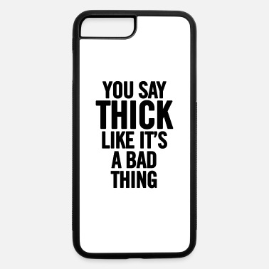 You Say Thick Like It s A Bad Thing Black - iPhone 7 & 8 Plus Case